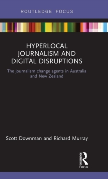 Hyperlocal Journalism and Digital Disruptions : The journalism change agents in Australia and New Zealand, Hardback Book