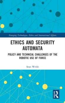 Ethics and Security Automata : Policy and Technical Challenges of the Robotic Use of Force, Hardback Book
