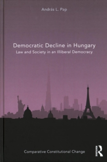Democratic Decline in Hungary : Law and Society in an Illiberal Democracy, Hardback Book