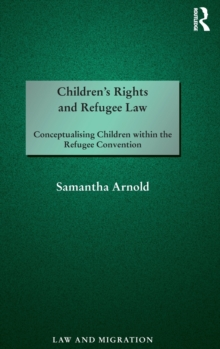 Children's Rights and Refugee Law : Conceptualising Children within the Refugee Convention, Hardback Book