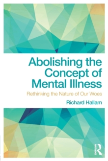 Abolishing the Concept of Mental Illness : Rethinking the Nature of Our Woes, Paperback Book