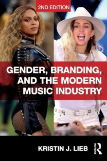 Gender, Branding, and the Modern Music Industry : The Social Construction of Female Popular Music Stars, Paperback Book