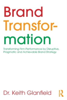 Brand Transformation : Transforming Firm Performance by Disruptive, Pragmatic and Achievable Brand Strategy, Paperback / softback Book