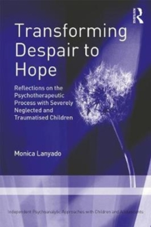 Transforming Despair to Hope : Reflections on the Psychotherapeutic Process with Severely Neglected and Traumatised Children, Paperback Book