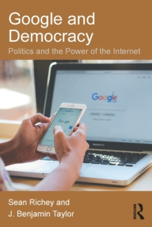 Google and Democracy : Politics and the Power of the Internet, Paperback Book