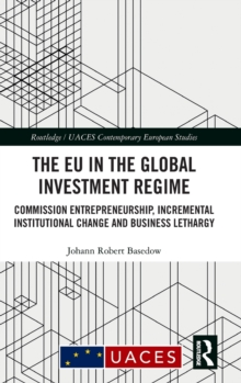 The EU in the Global Investment Regime : Commission Entrepreneurship, Incremental Institutional Change and Business Lethargy, Hardback Book