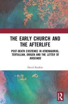 The Early Church and the Afterlife : Post-death existence in Athenagoras, Tertullian, Origen and The Letter to Rheginos, Hardback Book