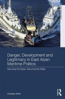 Danger, Development and Legitimacy in East Asian Maritime Politics : Securing the Seas, Securing the State, Hardback Book