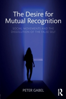 The Desire for Mutual Recognition : Social Movements and the Dissolution of the False Self, Paperback Book