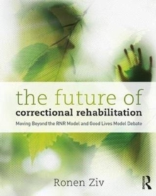 The Future of Correctional Rehabilitation : Moving Beyond the RNR Model and Good Lives Model Debate, Paperback Book
