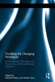 Troubling the Changing Paradigms : An Educational Philosophy and Theory Early Childhood Reader, Volume IV, Hardback Book