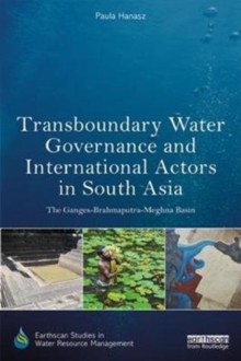 Transboundary Water Governance and International Actors in South Asia : The Ganges-Brahmaputra-Meghna Basin, Hardback Book