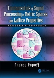 Fundamentals of Signal Processing in Metric Spaces with Lattice Properties : Algebraic Approach, Hardback Book