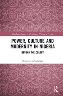 Power, Culture and Modernity in Nigeria : Beyond The Colony, Hardback Book