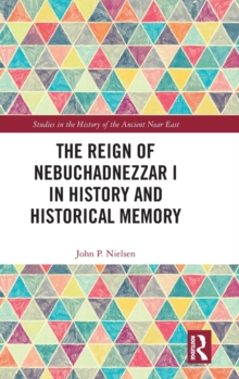 The Reign of Nebuchadnezzar I in History and Historical Memory, Hardback Book