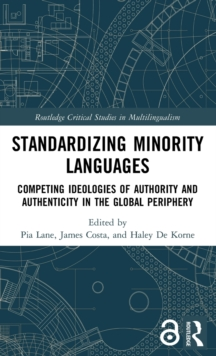 Standardizing Minority Languages (Open Access) : Competing Ideologies of Authority and Authenticity in the Global Periphery, Hardback Book