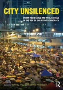 City Unsilenced : Urban Resistance and Public Space in the Age of Shrinking Democracy, Paperback Book