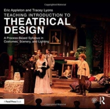 Teaching Introduction to Theatrical Design : A Process Based Syllabus in Costumes, Scenery, and Lighting, Paperback Book