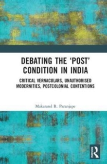 Debating the `Post' Condition in India : Critical Vernaculars, Unauthorized Modernities, Post-Colonial Contentions � �, Hardback Book