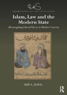 Islam, Law and the Modern State : (Re)imagining Liberal Theory in Muslim Contexts, Hardback Book