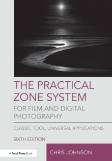 The Practical Zone System for Film and Digital Photography : Classic Tool, Universal Applications, Paperback / softback Book