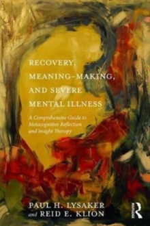 Recovery, Meaning-Making, and Severe Mental Illness : A Comprehensive Guide to Metacognitive Reflection and Insight Therapy, Paperback Book