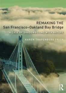 Remaking the San Francisco-Oakland Bay Bridge : A Case of Shadowboxing with Nature, Paperback / softback Book