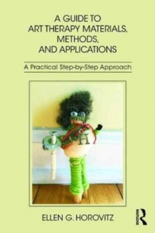 A Guide to Art Therapy Materials, Methods, and Applications : A Practical Step-by-Step Approach, Paperback Book
