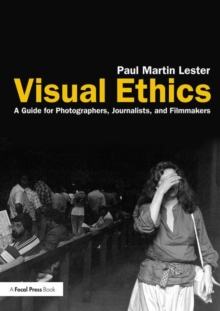 Visual Ethics : A Guide for Photographers, Journalists, and Filmmakers, Paperback Book