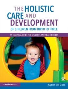 The Holistic Care and Development of Children from Birth to Three : An Essential Guide for Students and Practitioners, Paperback Book