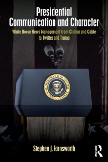 Presidential Communication and Character : White House News Management from Clinton and Cable to Twitter and Trump, Paperback Book