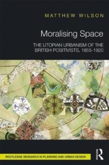 Moralising Space : The Utopian Urbanism of the British Positivists, 1855-1920, Hardback Book