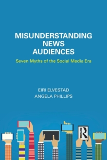 Misunderstanding News Audiences : Seven Myths of the Social Media Era, Paperback Book