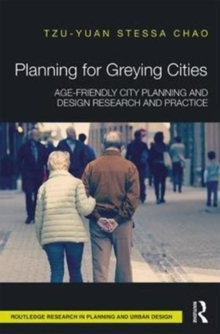 Planning for Greying Cities : Age-Friendly City Planning and Design Research and Practice, Hardback Book