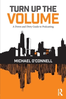 Turn Up the Volume : A Down and Dirty Guide to Podcasting, Paperback Book