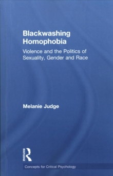 Blackwashing Homophobia : Violence and the Politics of Sexuality, Gender and Race, Paperback Book