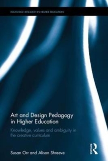 Art and Design Pedagogy in Higher Education : Knowledge, values and ambiguity in the creative curriculum, Hardback Book