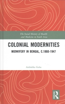 Colonial Modernities : Midwifery in Bengal, c.1860-1947, Hardback Book