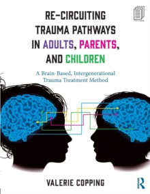 Re-Circuiting Trauma Pathways in Adults, Parents, and Children : A Brain-Based, Intergenerational Trauma Treatment Method, Paperback Book