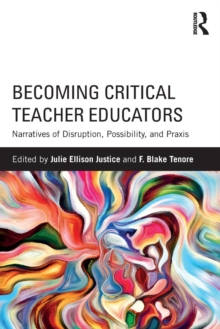 Becoming Critical Teacher Educators : Narratives of Disruption, Possibility, and Praxis, Paperback Book