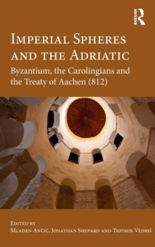 Imperial Spheres and the Adriatic : Byzantium, the Carolingians and the Treaty of Aachen (812), Hardback Book