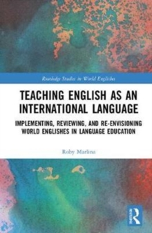 Teaching English as an International Language : Implementing, Reviewing, and Re-Envisioning World Englishes in Language Education, Hardback Book