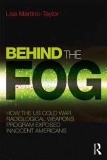 Behind the Fog : How the U.S. Cold War Radiological Weapons Program Exposed Innocent Americans, Paperback Book