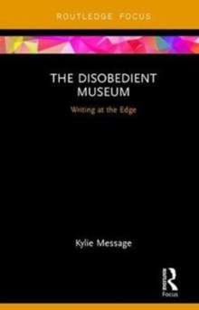 The Disobedient Museum : Writing at the Edge, Hardback Book