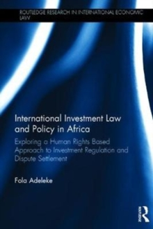 International Investment Law and Policy in Africa : Exploring a Human Rights Based Approach to Investment Regulation and Dispute Settlement, Hardback Book