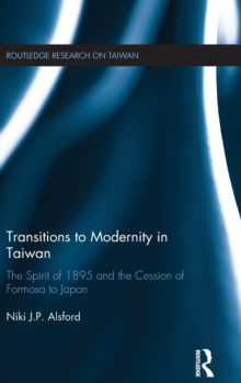 Transitions to Modernity in Taiwan : The Spirit of 1895 and the Cession of Formosa to Japan, Hardback Book