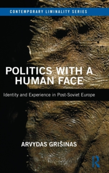 Politics with a Human Face : Identity and Experience in Post-Soviet Europe, Hardback Book