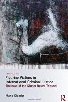 Figuring Victims in International Criminal Justice : The case of the Khmer Rouge Tribunal, Hardback Book