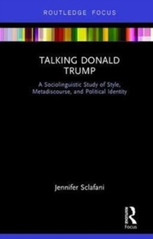 Talking Donald Trump : A Sociolinguistic Study of Style, Metadiscourse, and Political Identity, Hardback Book