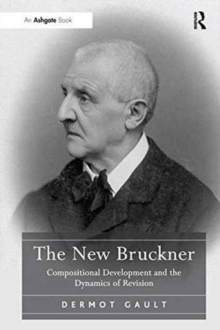 The New Bruckner : Compositional Development and the Dynamics of Revision, Paperback / softback Book
